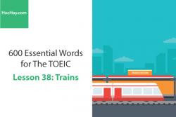 Sách 600 Từ vựng TOEIC – Lesson 38: Trains – Học Hay