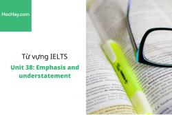 Sách Từ vựng IELTS – Unit 38: Emphasis and understatement – Học Hay
