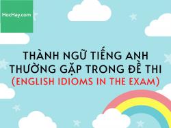 Thành ngữ tiếng Anh thường gặp trong đề thi (English idioms in the exam) - HocHay