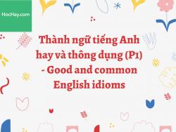 Thành ngữ tiếng Anh hay và thông dụng (P.1) - Good and common English idioms - HocHay