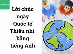 Lời chúc ngày Quốc tế Thiếu nhi bằng tiếng Anh hay nhất - HocHay