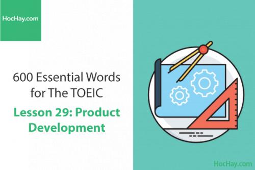 600 Từ vựng TOEIC – Lesson 29: Product Development – Học Hay