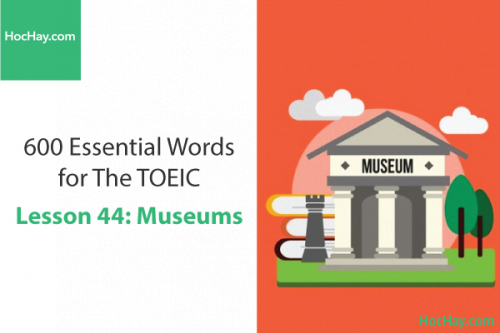 600 Từ vựng TOEIC – Lesson 44: Museums – Học Hay