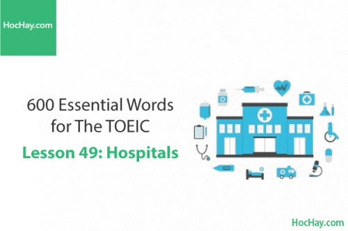 600 Từ vựng TOEIC – Lesson 49: Hospitals – Học Hay