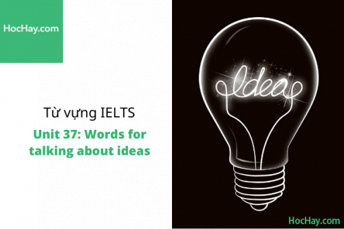 Từ vựng IELTS – Unit 37: Words for talking about ideas – Học Hay