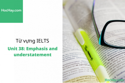 Từ vựng IELTS – Unit 38: Emphasis and understatement – Học Hay