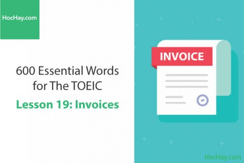 600 Từ vựng TOEIC – Lesson 19: Invoices – Học Hay
