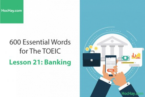 600 Từ vựng TOEIC – Lesson 21: Banking – Học Hay