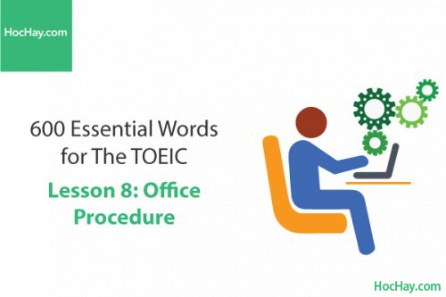 600 Từ vựng TOEIC – Lesson 8: Office Procedure – Học Hay