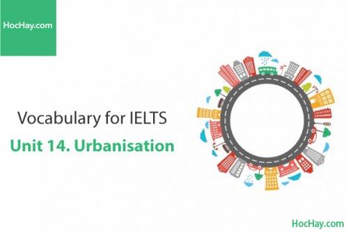 Từ vựng IELTS – Unit 14: Urbanisation – Học Hay